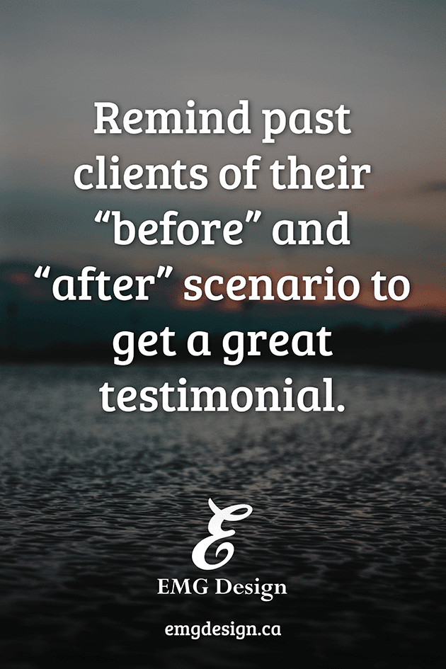 "Gathering Testimonials: Remind your clients of their ""before"" scenario and how you've helped them achieve their goal."